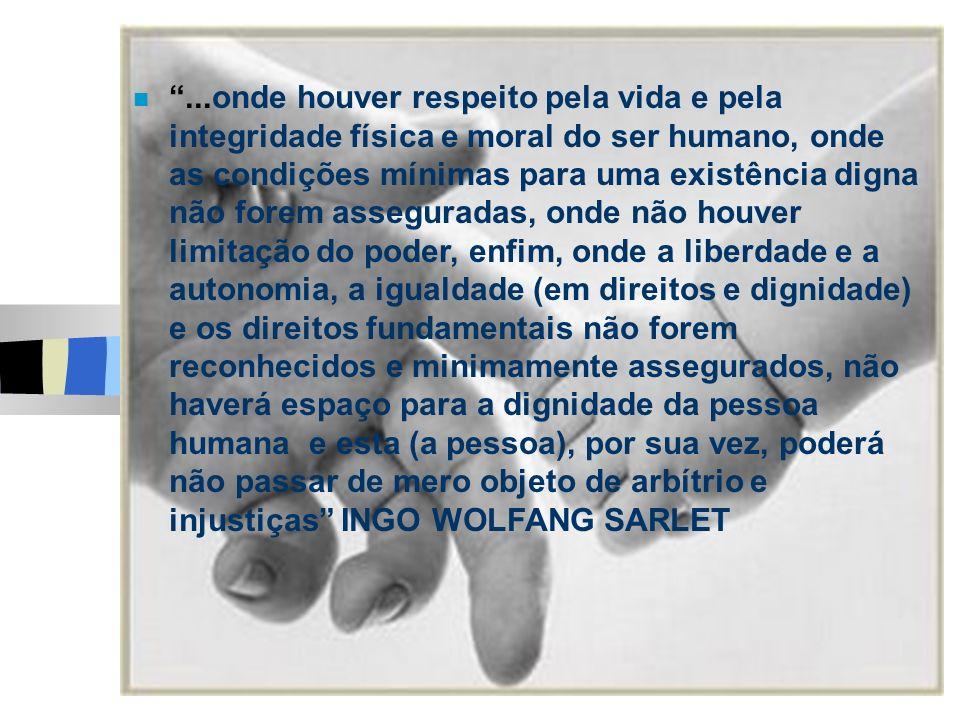 ...onde houver respeito pela vida e pela integridade física e moral do ser humano, onde as condições mínimas para uma existência digna não forem asseguradas, onde não houver limitação do poder, enfim, onde a liberdade e a autonomia, a igualdade (em direitos e dignidade) e os direitos fundamentais não forem reconhecidos e minimamente assegurados, não haverá espaço para a dignidade da pessoa humana e esta (a pessoa), por sua vez, poderá não passar de mero objeto de arbítrio e injustiças INGO WOLFANG SARLET