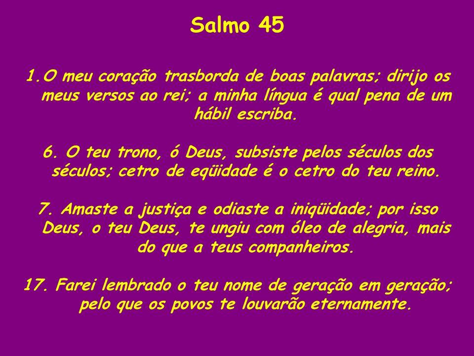 Salmo 45 O meu coração trasborda de boas palavras; dirijo os meus versos ao rei; a minha língua é qual pena de um hábil escriba.