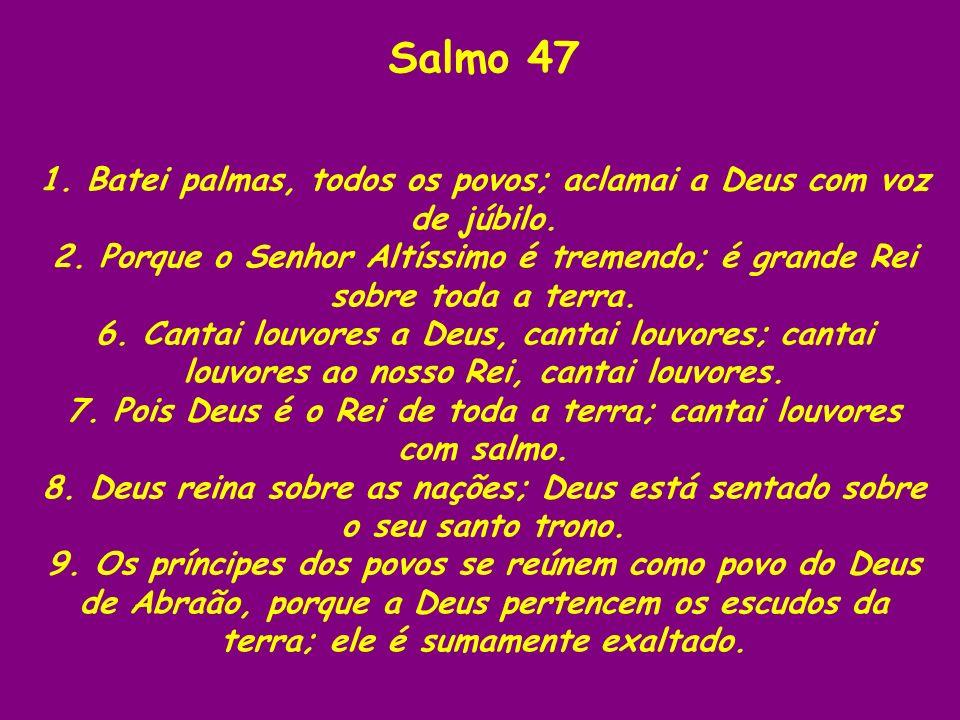 Salmo 471. Batei palmas, todos os povos; aclamai a Deus com voz de júbilo. 2. Porque o Senhor Altíssimo é tremendo; é grande Rei sobre toda a terra.