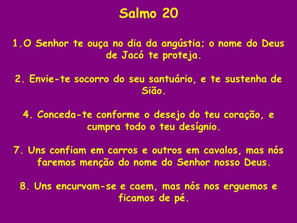 Salmo 20 O Senhor te ouça no dia da angústia; o nome do Deus de Jacó te proteja. 2. Envie-te socorro do seu santuário, e te sustenha de Sião.