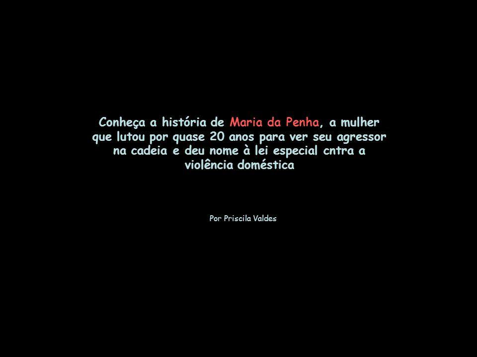 Conheça a história de Maria da Penha, a mulher que lutou por quase 20 anos para ver seu agressor na cadeia e deu nome à lei especial cntra a violência doméstica