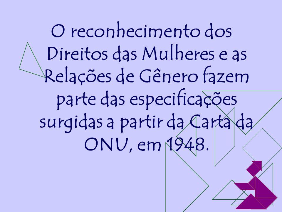 O reconhecimento dos Direitos das Mulheres e as Relações de Gênero fazem parte das especificações surgidas a partir da Carta da ONU, em 1948.