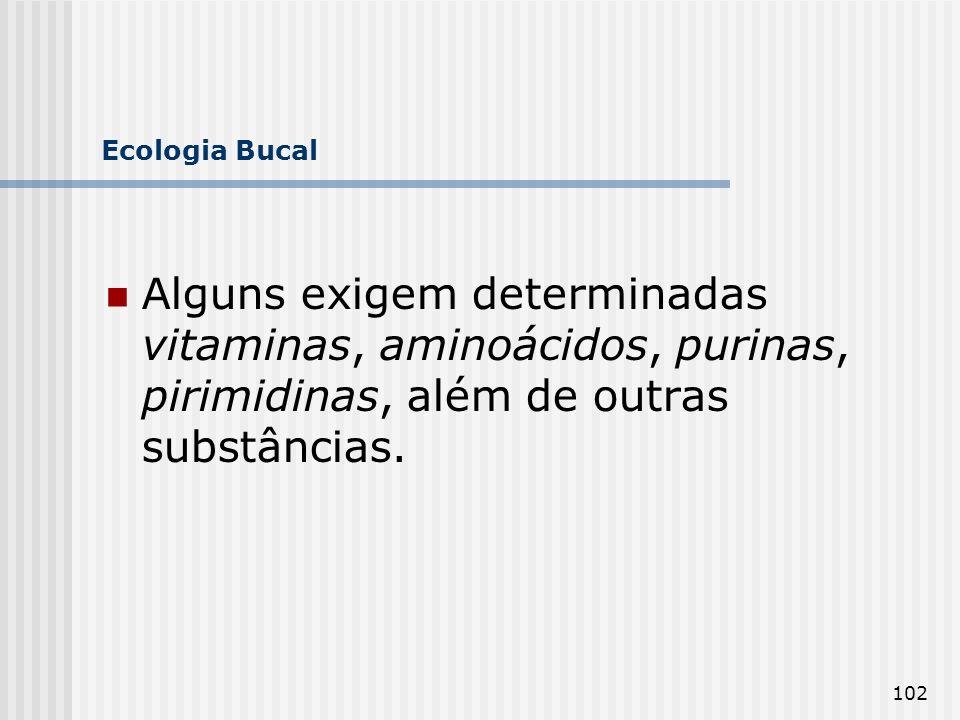 Ecologia Bucal Alguns exigem determinadas vitaminas, aminoácidos, purinas, pirimidinas, além de outras substâncias.