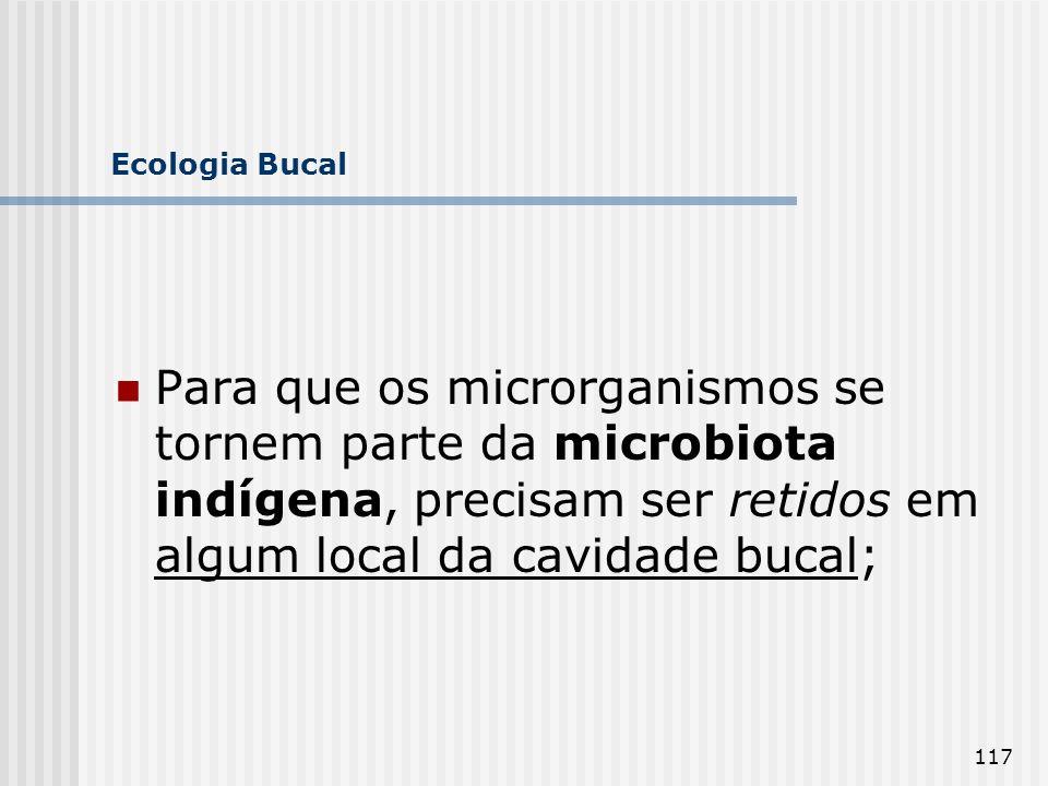 Ecologia Bucal Para que os microrganismos se tornem parte da microbiota indígena, precisam ser retidos em algum local da cavidade bucal;