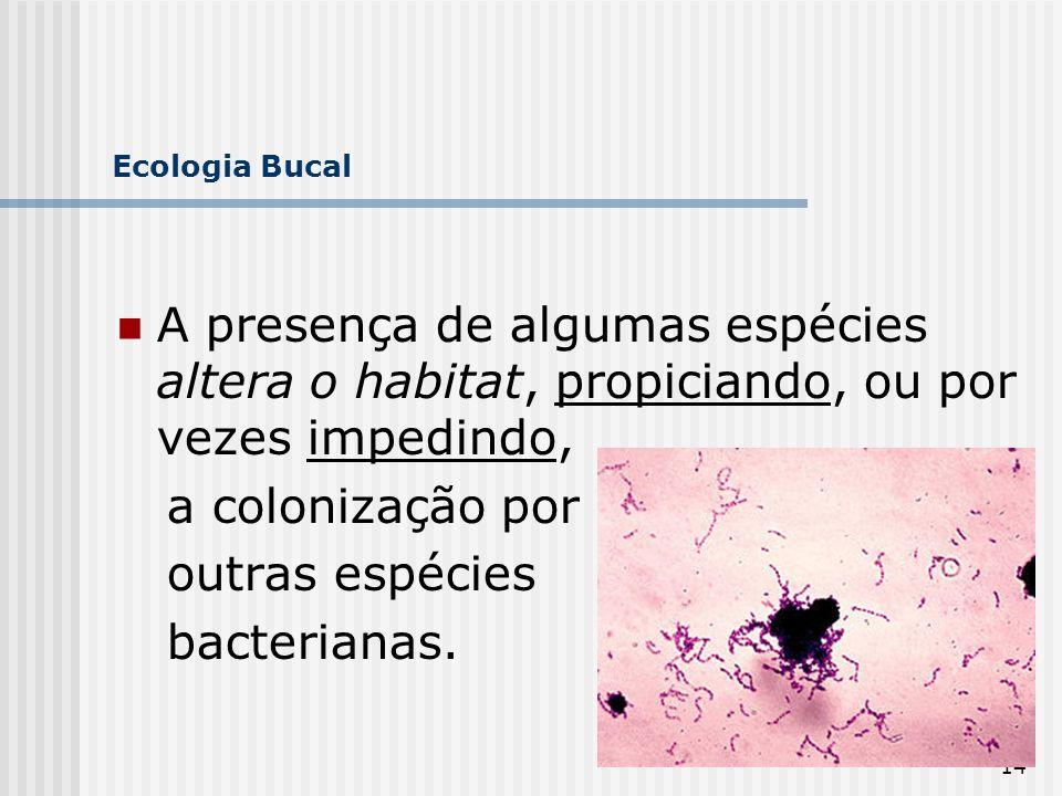Ecologia Bucal A presença de algumas espécies altera o habitat, propiciando, ou por vezes impedindo,