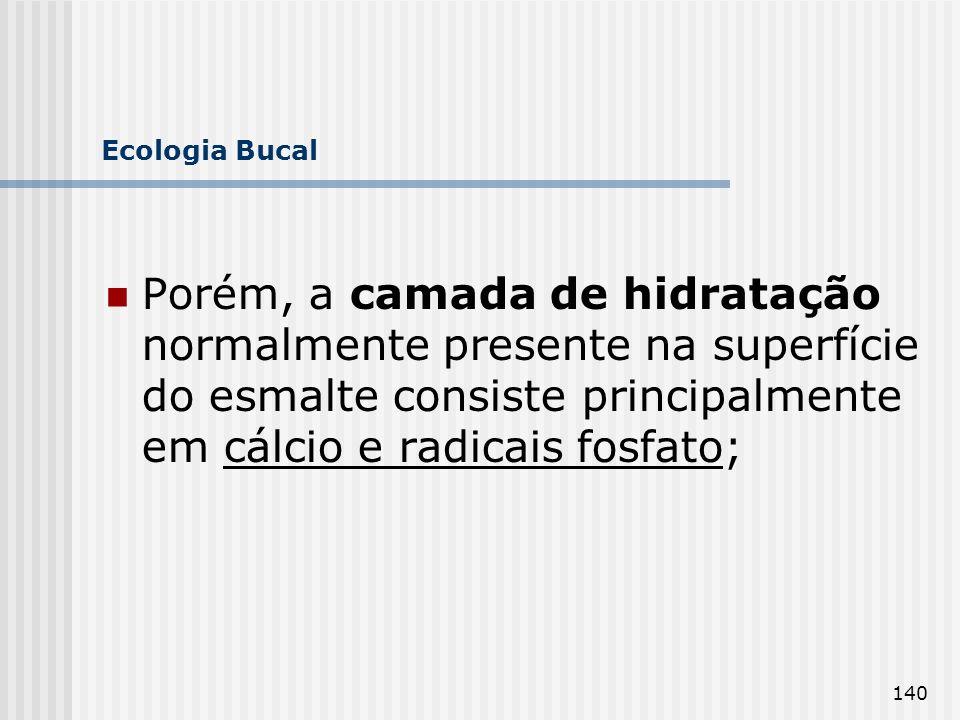 Ecologia Bucal Porém, a camada de hidratação normalmente presente na superfície do esmalte consiste principalmente em cálcio e radicais fosfato;