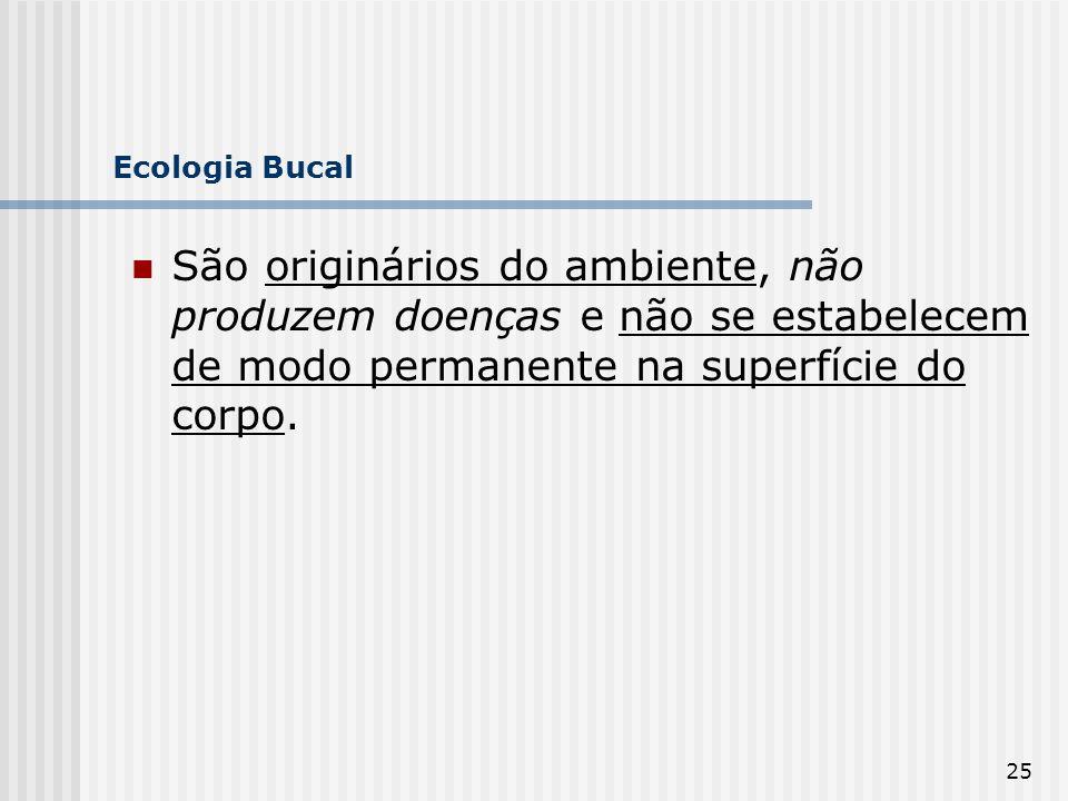 Ecologia Bucal São originários do ambiente, não produzem doenças e não se estabelecem de modo permanente na superfície do corpo.