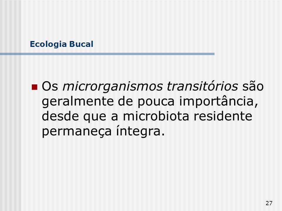 Ecologia Bucal Os microrganismos transitórios são geralmente de pouca importância, desde que a microbiota residente permaneça íntegra.