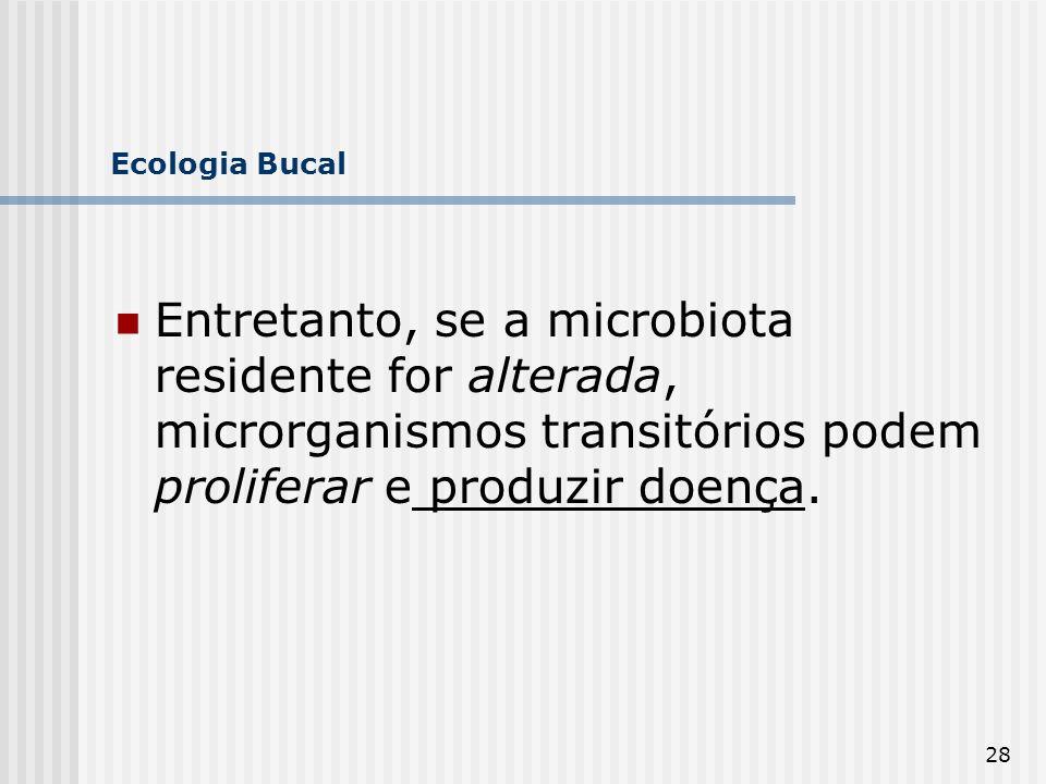 Ecologia Bucal Entretanto, se a microbiota residente for alterada, microrganismos transitórios podem proliferar e produzir doença.
