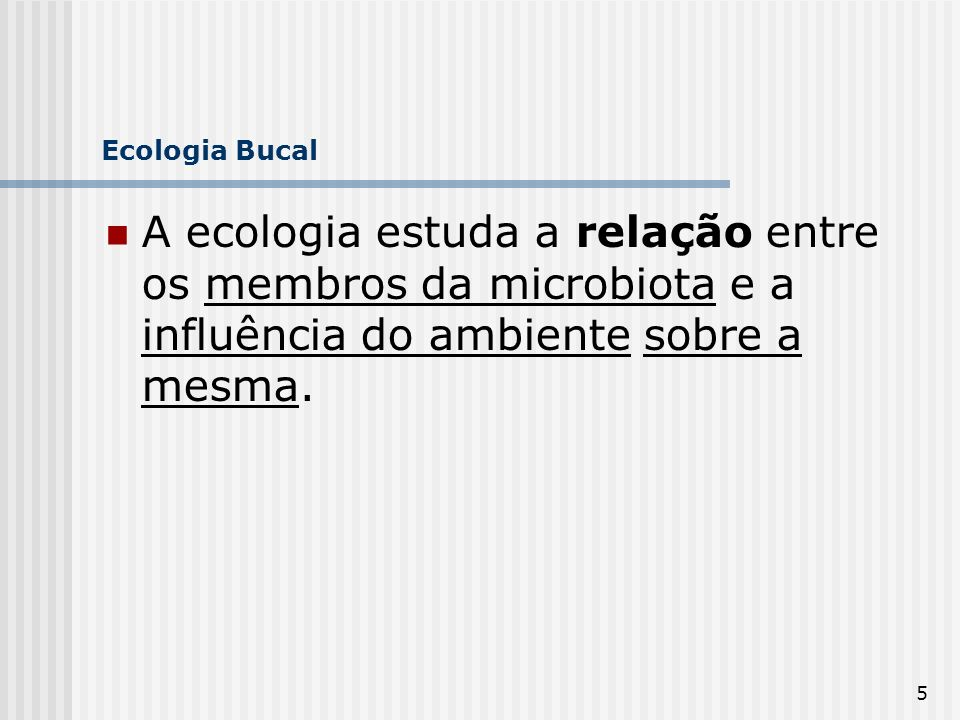 Ecologia Bucal A ecologia estuda a relação entre os membros da microbiota e a influência do ambiente sobre a mesma.