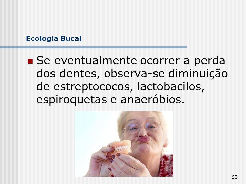 Ecologia Bucal Se eventualmente ocorrer a perda dos dentes, observa-se diminuição de estreptococos, lactobacilos, espiroquetas e anaeróbios.