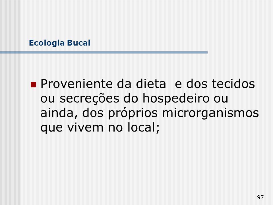 Ecologia Bucal Proveniente da dieta e dos tecidos ou secreções do hospedeiro ou ainda, dos próprios microrganismos que vivem no local;