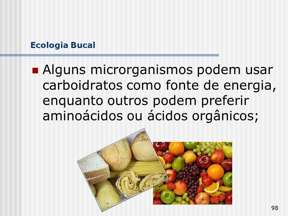 Ecologia Bucal Alguns microrganismos podem usar carboidratos como fonte de energia, enquanto outros podem preferir aminoácidos ou ácidos orgânicos;