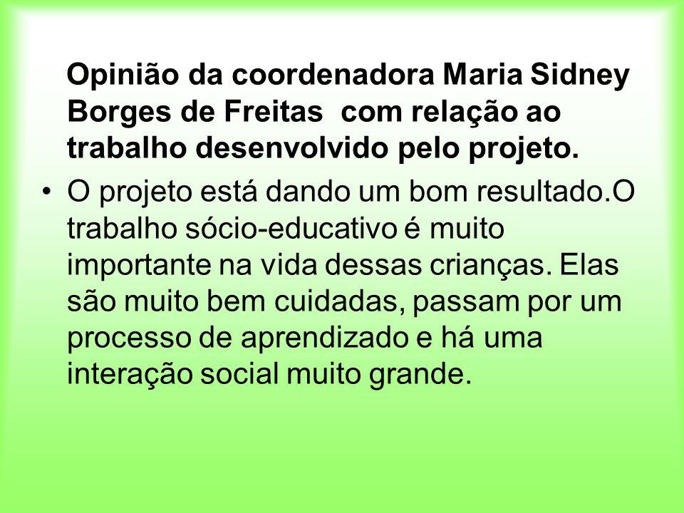 Opinião da coordenadora Maria Sidney Borges de Freitas com relação ao trabalho desenvolvido pelo projeto.