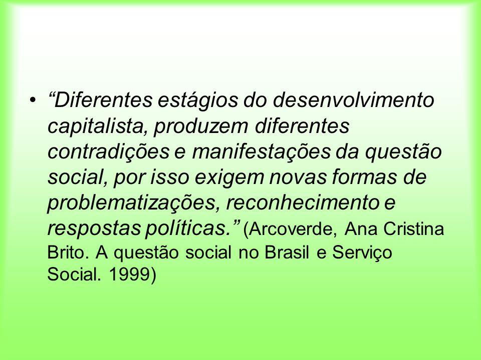 Diferentes estágios do desenvolvimento capitalista, produzem diferentes contradições e manifestações da questão social, por isso exigem novas formas de problematizações, reconhecimento e respostas políticas. (Arcoverde, Ana Cristina Brito.