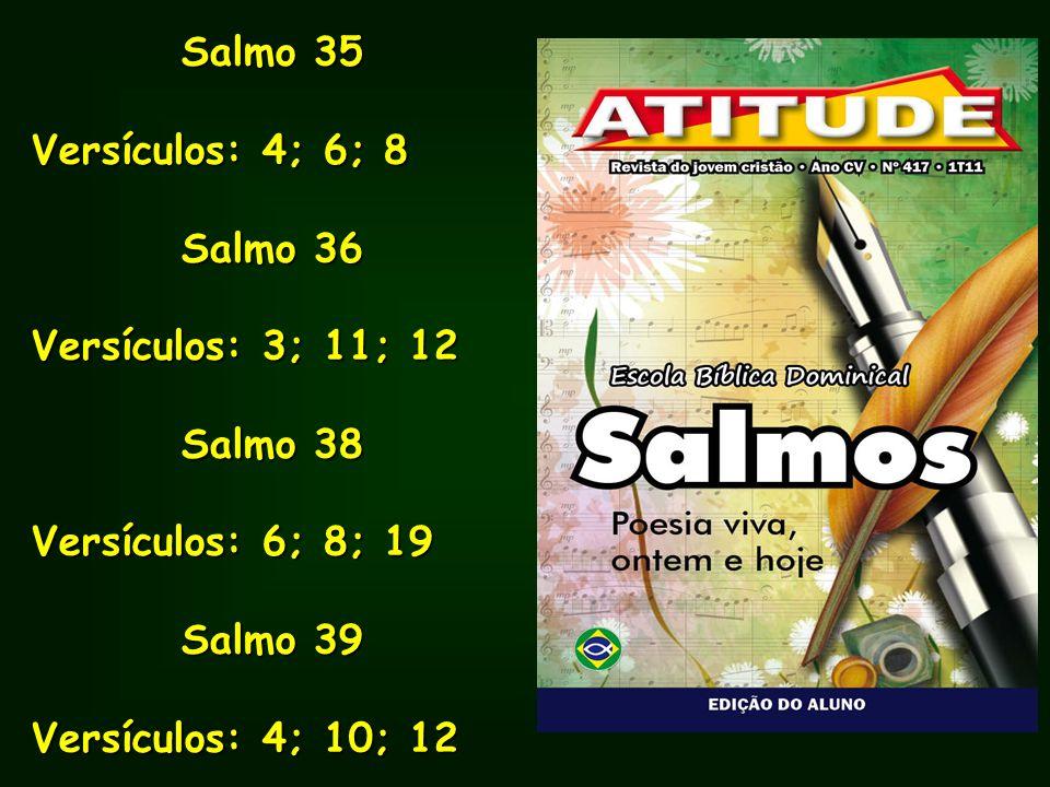 Salmo 35Versículos: 4; 6; 8. Salmo 36. Versículos: 3; 11; 12. Salmo 38. Versículos: 6; 8; 19. Salmo 39.