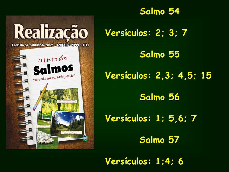 Salmo 54Versículos: 2; 3; 7. Salmo 55. Versículos: 2,3; 4,5; 15. Salmo 56. Versículos: 1; 5,6; 7. Salmo 57.