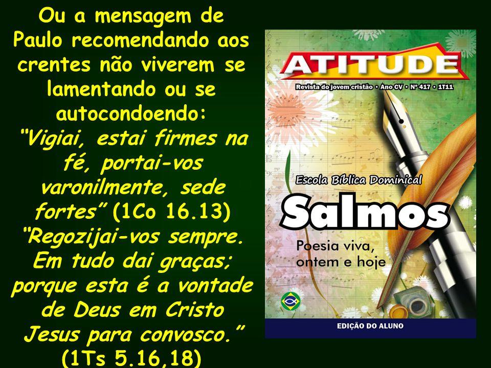Ou a mensagem de Paulo recomendando aos crentes não viverem se lamentando ou se autocondoendo: