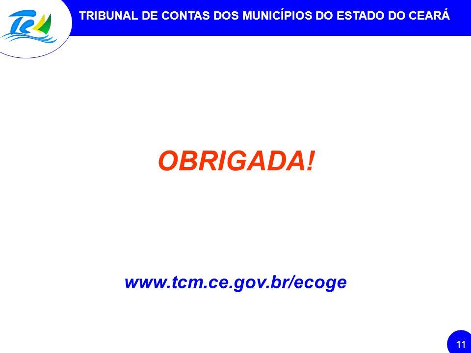 OBRIGADA! www.tcm.ce.gov.br/ecoge 11