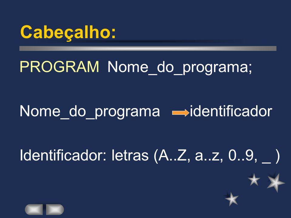 Cabeçalho: PROGRAM Nome_do_programa; Nome_do_programa identificador