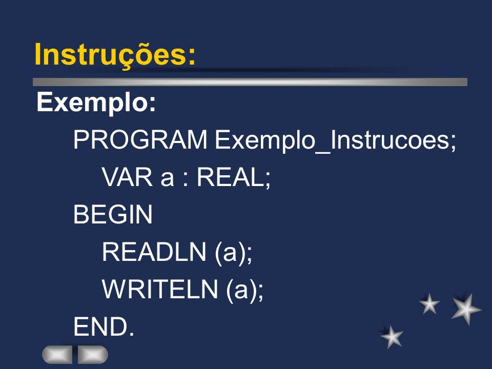 Instruções: Exemplo: PROGRAM Exemplo_Instrucoes; VAR a : REAL; BEGIN