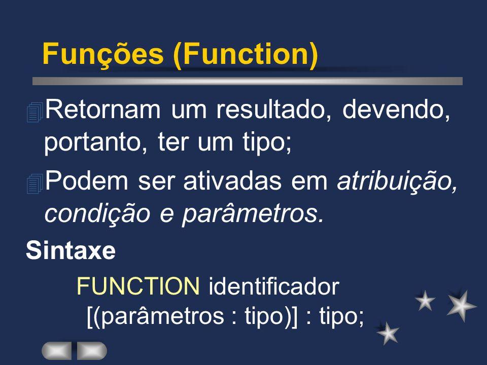 Funções (Function) Retornam um resultado, devendo, portanto, ter um tipo; Podem ser ativadas em atribuição, condição e parâmetros.