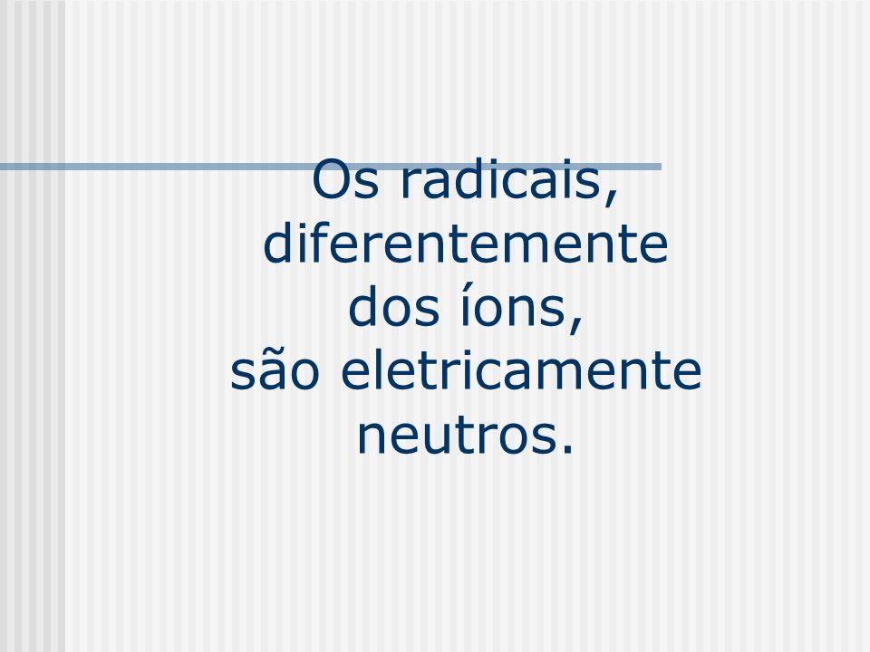 Os radicais, diferentemente dos íons, são eletricamente neutros.