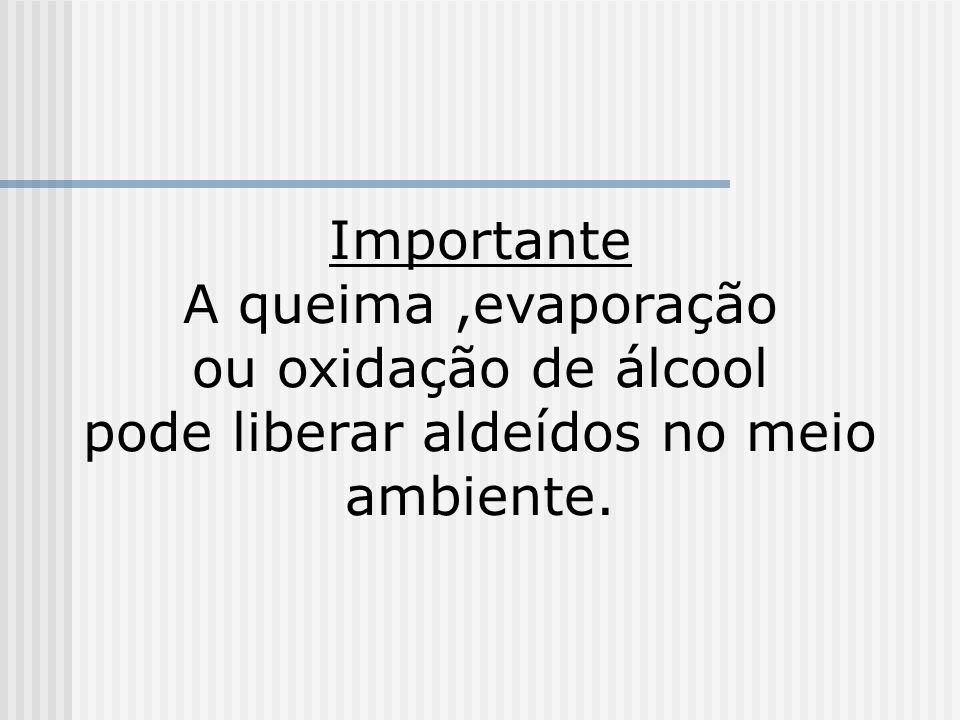 Importante A queima ,evaporação ou oxidação de álcool pode liberar aldeídos no meio ambiente.