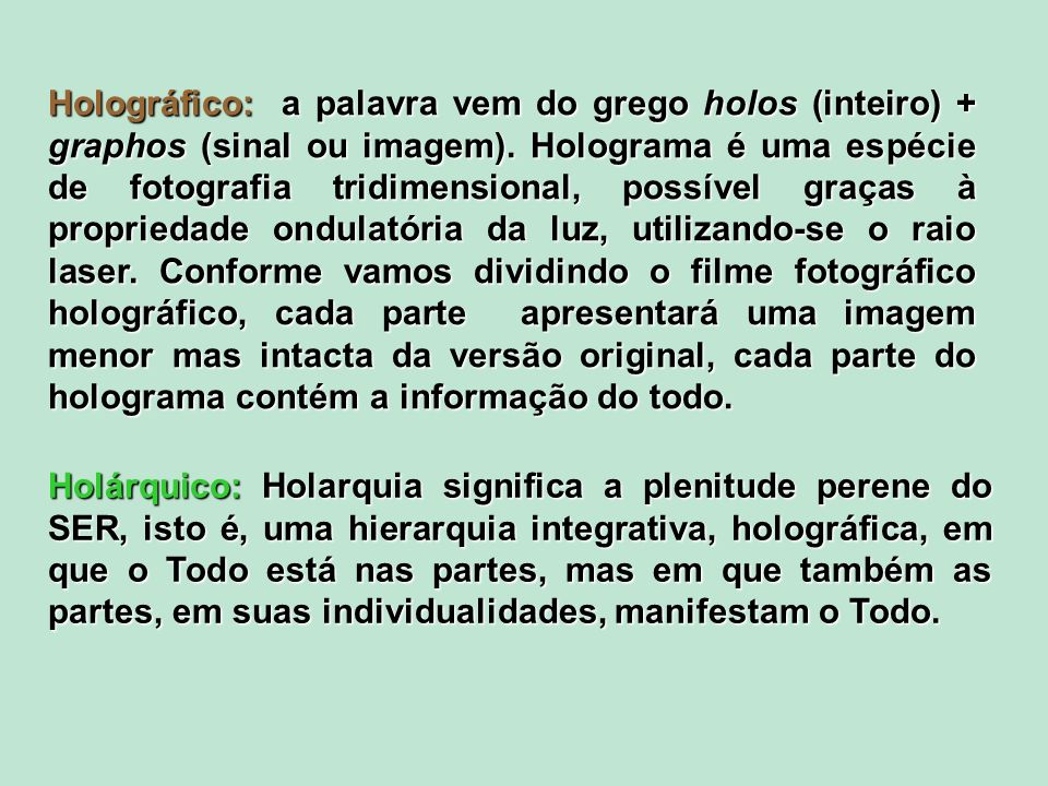 Holográfico: a palavra vem do grego holos (inteiro) + graphos (sinal ou imagem). Holograma é uma espécie de fotografia tridimensional, possível graças à propriedade ondulatória da luz, utilizando-se o raio laser. Conforme vamos dividindo o filme fotográfico holográfico, cada parte apresentará uma imagem menor mas intacta da versão original, cada parte do holograma contém a informação do todo.