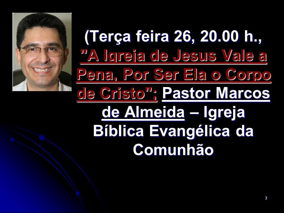 (Terça feira 26, 20.00 h., A Igreja de Jesus Vale a Pena, Por Ser Ela o Corpo de Cristo ; Pastor Marcos de Almeida – Igreja Bíblica Evangélica da Comunhão