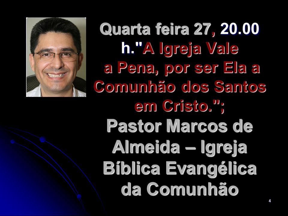 Quarta feira 27, 20.00 h. A Igreja Vale a Pena, por ser Ela a Comunhão dos Santos em Cristo. ; Pastor Marcos de Almeida – Igreja Bíblica Evangélica da Comunhão