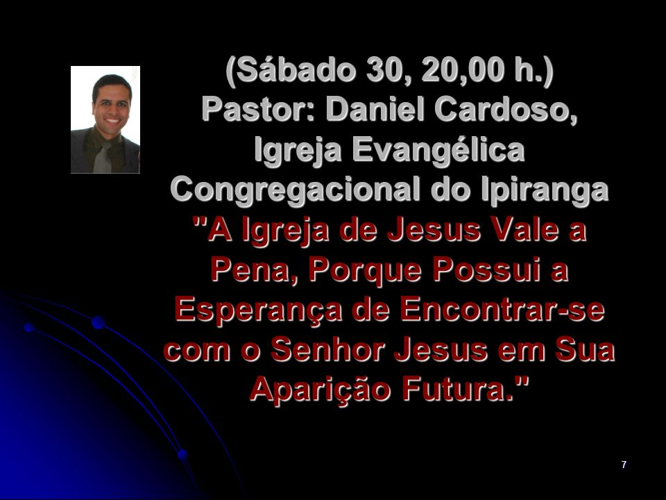 (Sábado 30, 20,00 h.) Pastor: Daniel Cardoso, Igreja Evangélica Congregacional do Ipiranga A Igreja de Jesus Vale a Pena, Porque Possui a Esperança de Encontrar-se com o Senhor Jesus em Sua Aparição Futura.