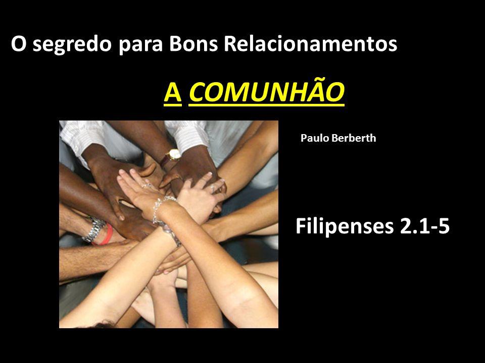 A COMUNHÃO O segredo para Bons Relacionamentos Filipenses 2.1-5