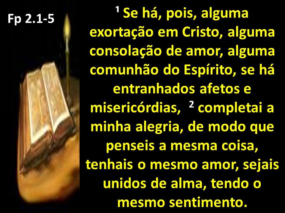 ¹ Se há, pois, alguma exortação em Cristo, alguma consolação de amor, alguma comunhão do Espírito, se há entranhados afetos e misericórdias, 2 completai a minha alegria, de modo que penseis a mesma coisa, tenhais o mesmo amor, sejais unidos de alma, tendo o mesmo sentimento.