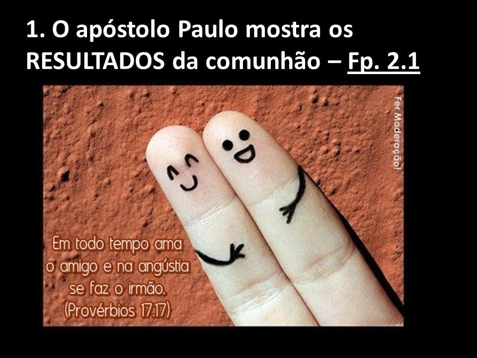 1. O apóstolo Paulo mostra os RESULTADOS da comunhão – Fp. 2.1