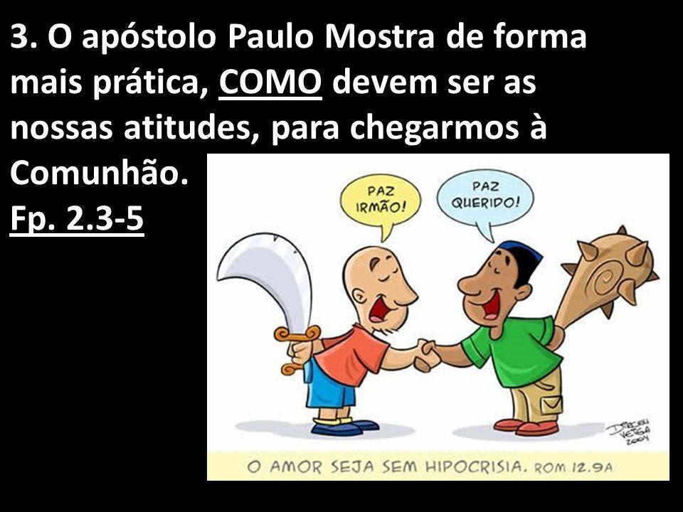 3. O apóstolo Paulo Mostra de forma mais prática, COMO devem ser as nossas atitudes, para chegarmos à Comunhão.
