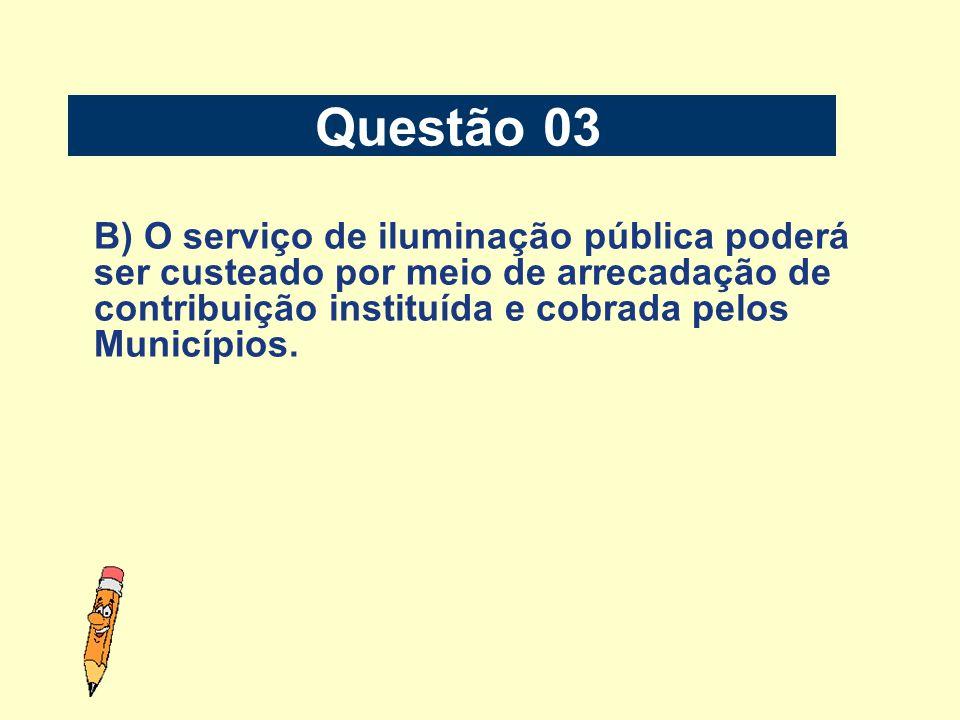 Questão 03B) O serviço de iluminação pública poderá ser custeado por meio de arrecadação de contribuição instituída e cobrada pelos Municípios.