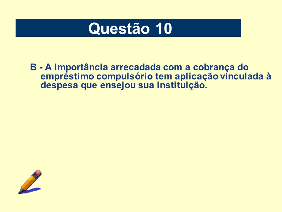 Questão 10 B - A importância arrecadada com a cobrança do empréstimo compulsório tem aplicação vinculada à despesa que ensejou sua instituição.