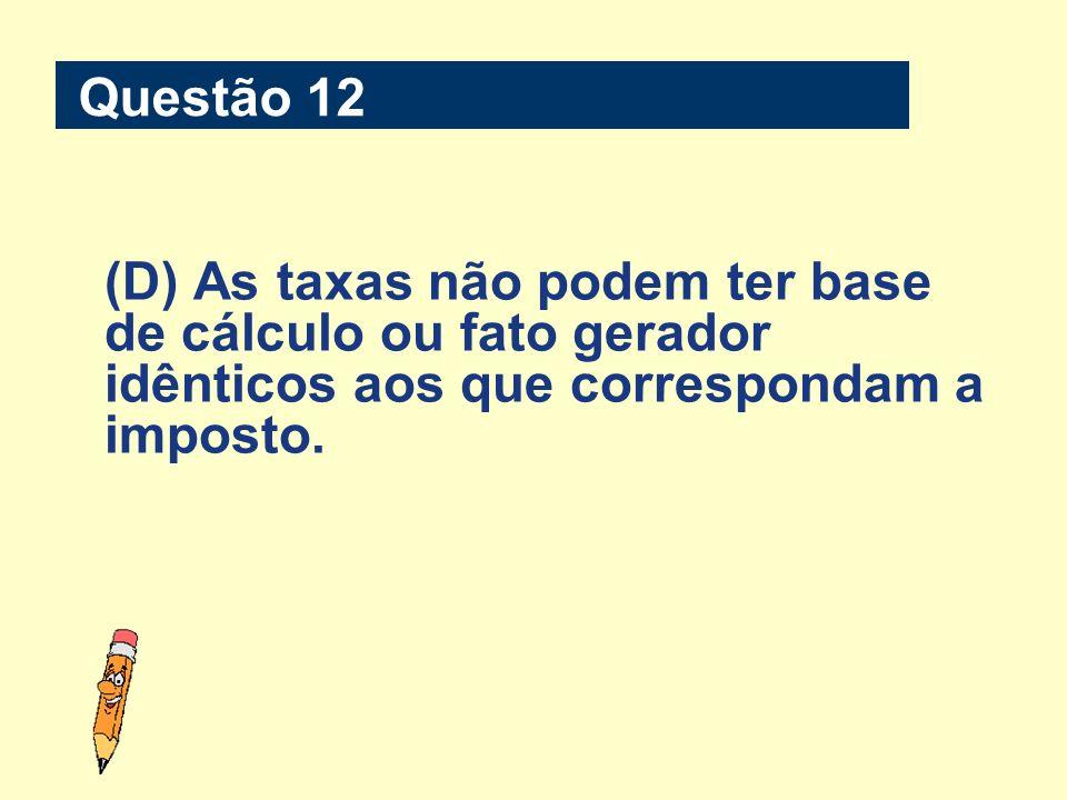 Questão 12(D) As taxas não podem ter base de cálculo ou fato gerador idênticos aos que correspondam a imposto.