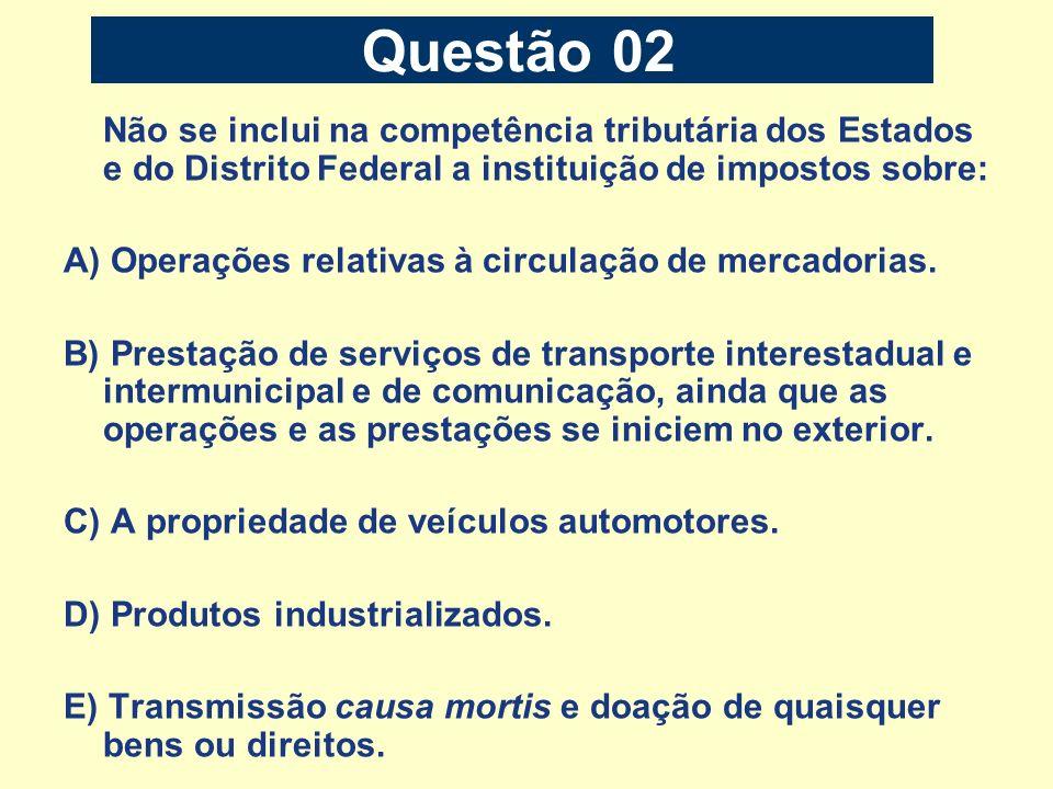 Questão 02Não se inclui na competência tributária dos Estados e do Distrito Federal a instituição de impostos sobre: