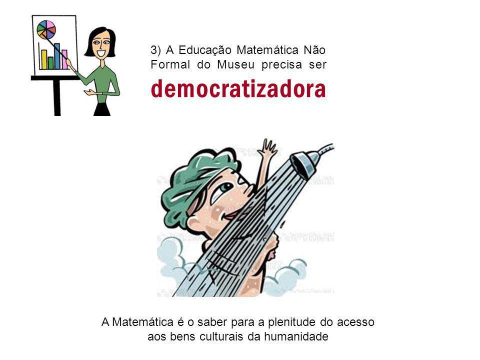 3) A Educação Matemática Não Formal do Museu precisa ser democratizadora