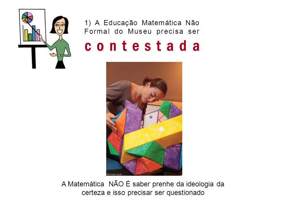 1) A Educação Matemática Não Formal do Museu precisa ser contestada