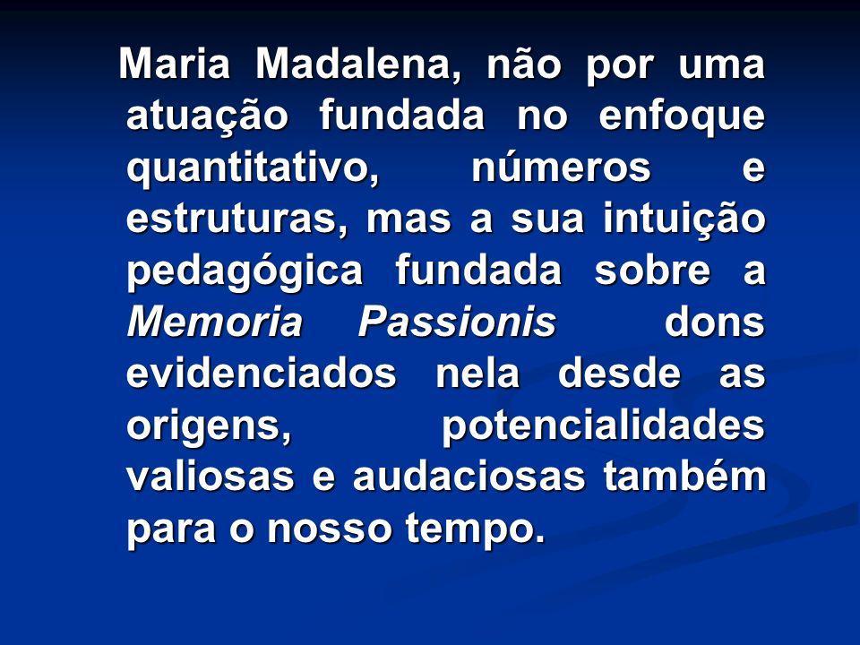 Maria Madalena, não por uma atuação fundada no enfoque quantitativo, números e estruturas, mas a sua intuição pedagógica fundada sobre a Memoria Passionis dons evidenciados nela desde as origens, potencialidades valiosas e audaciosas também para o nosso tempo.