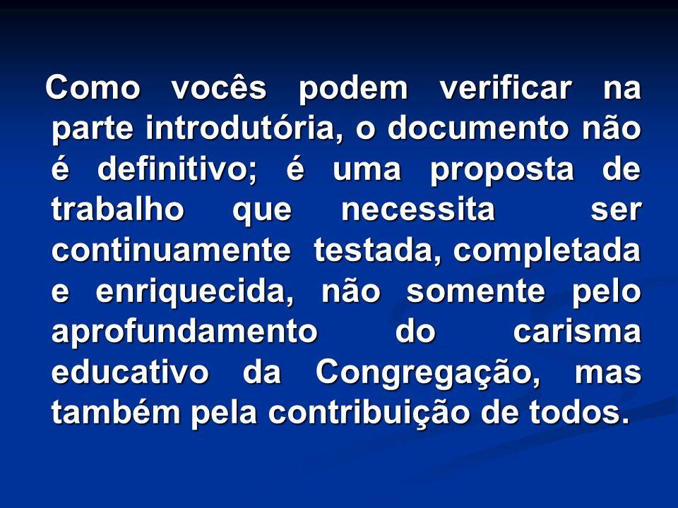 Como vocês podem verificar na parte introdutória, o documento não é definitivo; é uma proposta de trabalho que necessita ser continuamente testada, completada e enriquecida, não somente pelo aprofundamento do carisma educativo da Congregação, mas também pela contribuição de todos.