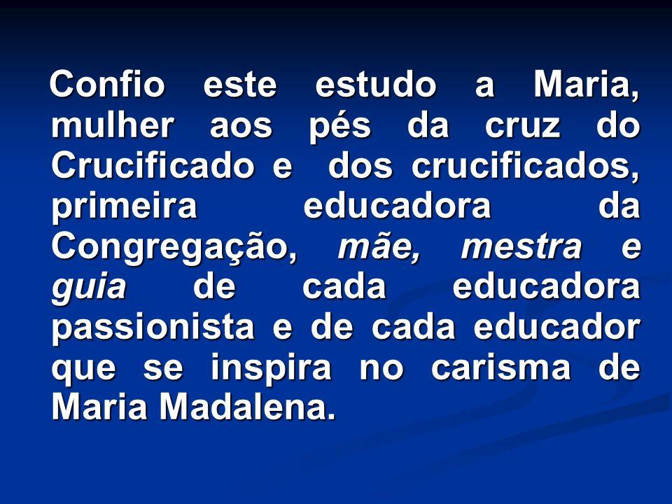 Confio este estudo a Maria, mulher aos pés da cruz do Crucificado e dos crucificados, primeira educadora da Congregação, mãe, mestra e guia de cada educadora passionista e de cada educador que se inspira no carisma de Maria Madalena.