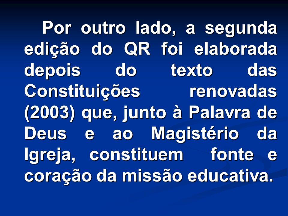 Por outro lado, a segunda edição do QR foi elaborada depois do texto das Constituições renovadas (2003) que, junto à Palavra de Deus e ao Magistério da Igreja, constituem fonte e coração da missão educativa.