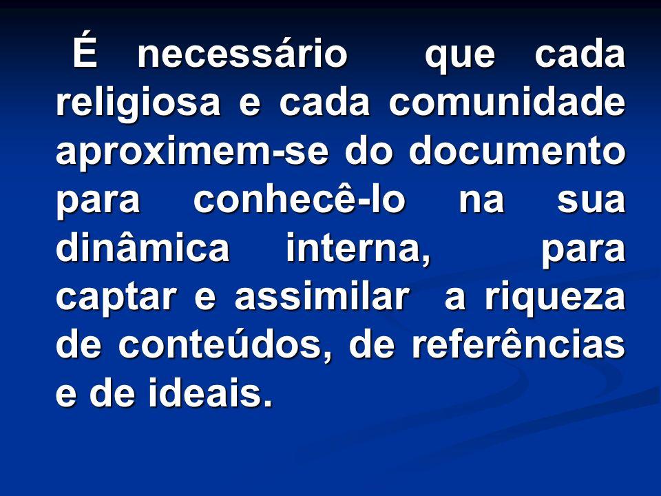 É necessário que cada religiosa e cada comunidade aproximem-se do documento para conhecê-lo na sua dinâmica interna, para captar e assimilar a riqueza de conteúdos, de referências e de ideais.