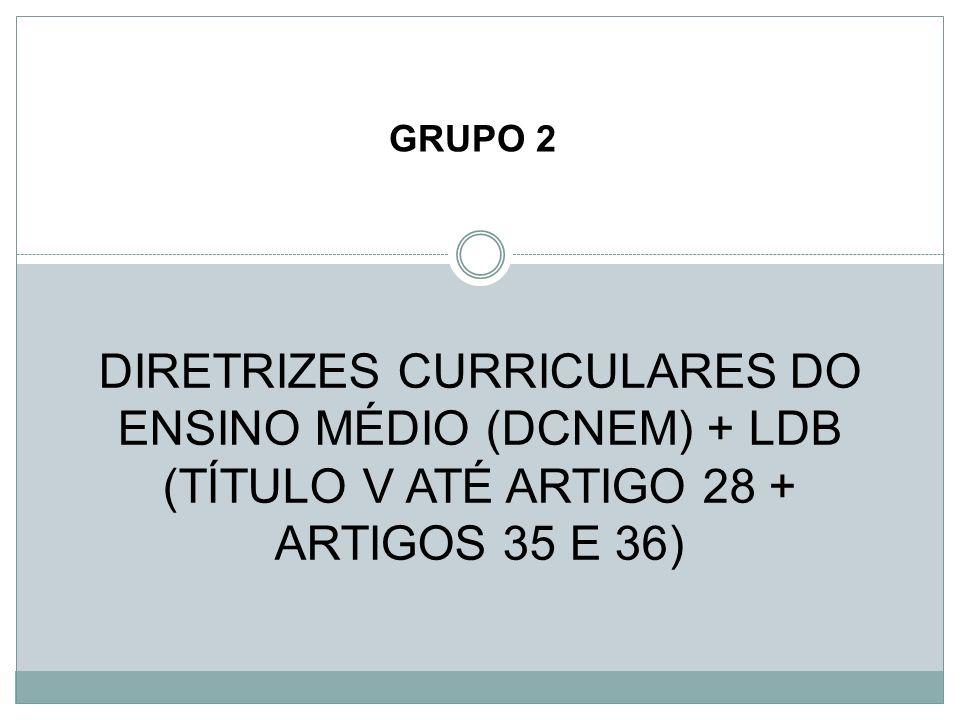 GRUPO 2 DIRETRIZES CURRICULARES DO ENSINO MÉDIO (DCNEM) + LDB (TÍTULO V ATÉ ARTIGO 28 + ARTIGOS 35 E 36)