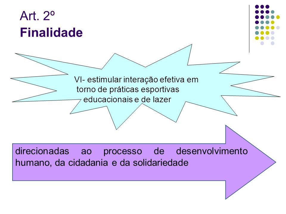 Art. 2º Finalidade VI- estimular interação efetiva em torno de práticas esportivas educacionais e de lazer