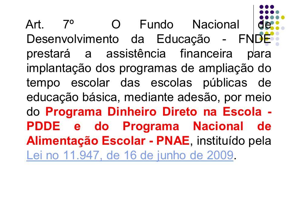 Art. 7º O Fundo Nacional de Desenvolvimento da Educação - FNDE prestará a assistência financeira para implantação dos programas de ampliação do tempo escolar das escolas públicas de educação básica, mediante adesão, por meio do Programa Dinheiro Direto na Escola - PDDE e do Programa Nacional de Alimentação Escolar - PNAE, instituído pela Lei no 11.947, de 16 de junho de 2009.